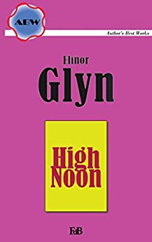 "High Noon (Annotated): A new sequel to ""Three Weeks"" (ABW. Author's Best Works. Elinor Glyn Book 13) (English Edition) di [Glyn, Elinor]"