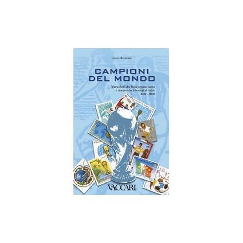 Campioni Del Mondo. I Francobolli Dei Paesi Organizzatori E Vincitori Dei Mondiali Di Calcio 1930-2006. Ediz. Illustrata