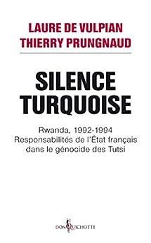 Silence Turquoise. Rwanda, 1992-1994 : responsabilités de l'Etat français dans le génocide des Tutsi: Rwanda, 1992-1994 : responsabilités de l'Etat français dans le génocide des Tutsi (NON FICTION)