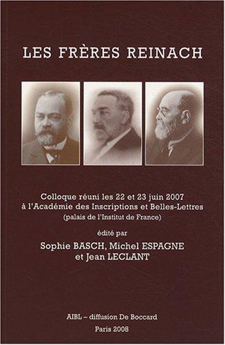 Les frères Reinach : Colloque réuni les 22 et 23 juin 2007 à l'Académie des Inscriptions et Belles-Lettres (palais de l'Institut de France)