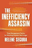 The Inefficiency Assassin: Time Management Tactics for Working Smarter, Not Longer by Helene Segura (2016-04-05)