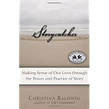 Storycatcher: Making Sense of Our Lives through the Power and Practice of Story by Christina Baldwin (2007-11-28)