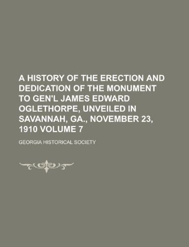 A History of the Erection and Dedication of the Monument to Gen'l James Edward Oglethorpe, Unveiled in Savannah, Ga, November 23, 1910 Volume 7