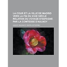 La Cour Et La Ville de Madrid Vers La Fin Du Xviie Siecle Relation Du Voyage D'Espagne Par La Comtesse D'Aulnoy