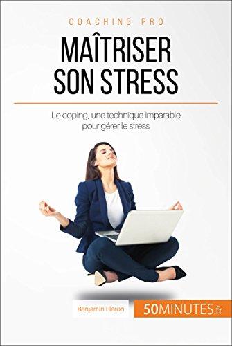 Maîtriser son stress: Le coping, une technique imparable pour gérer le stress (Coaching pro t. 10)