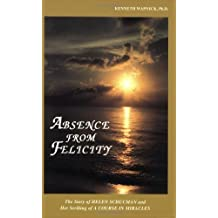 Absence from Felicity : The Story of Helen Schucman and Her Scribing of A Course in Miracles by Kenneth Wapnick (1991-04-01)