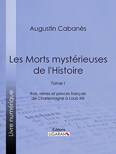 Les Morts mystérieuses de l'Histoire: Tome I - Rois, reines et princes français de Charlemagne à Louis XIII par Augustin Cabanès