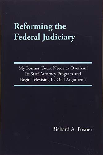 Reforming the Federal Judiciary: My Former Court Needs to Overhaul Its Staff Attorney Program and Begin Televising Its Oral Arguments por Richard A. Posner
