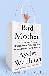 Bad Mother: A Chronicle of Maternal Crimes, Minor Calamities, and Occasional Moments of Grace by Ayelet Waldman (2010-05-04)