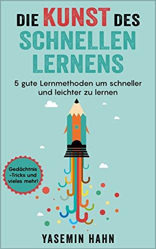 Die Kunst des schnellen Lernens : 5 gute Lernmethoden um schneller und leichter zu lernen