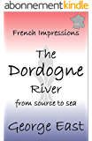 THE DORDOGNE RIVER: from source to sea (French Impressions Book 3) (English Edition)