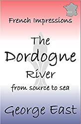 THE DORDOGNE RIVER: from source to sea (French Impressions Book 3)