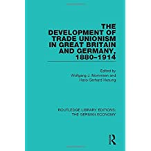 The Development of Trade Unionism in Great Britain and Germany, 1880-1914 (Routledge Library Editions: The German Economy)