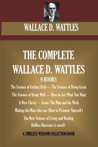 The Complete Wallace D. Wattles: (9 BOOKS) The Science of Getting Rich; The Science of Being Great;The Science of Being Well; How to Get What You (novel) (A Timeless Wisdom Collection) por Wallace D. Wattles