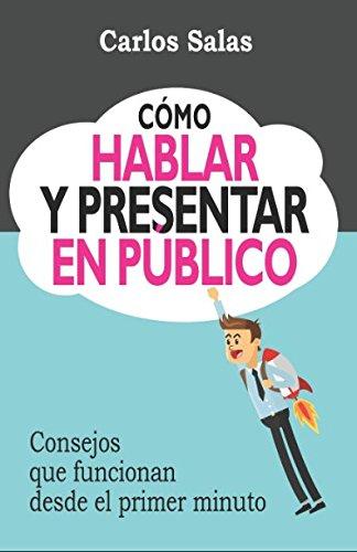 Cómo Hablar y Presentar en Público: Consejos que funcionan desde el primer minuto por Sr Carlos Salas