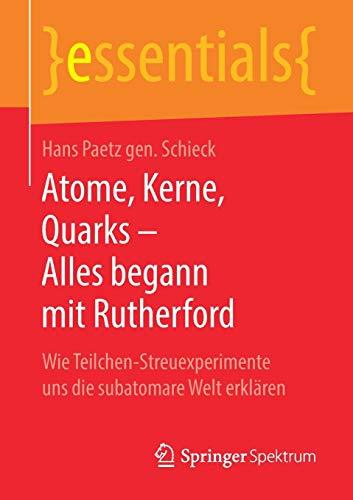 Atome, Kerne, Quarks – Alles begann mit Rutherford: Wie Teilchen-Streuexperimente uns die subatomare Welt erklären (essentials)