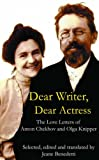 Dear Writer, Dear Actress: The Love Letters of Anton Chekhov Amd Olga Knipper