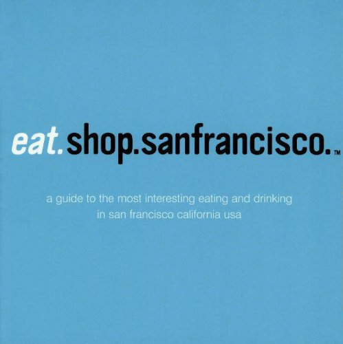 Eat.Shop.San Francisco: The Indispensible Guide to Stylishly Unique, Locally Owned Eating and Shopping Establishments (Rather San Francisco: A ... Independent Eating +Shopping Establishments)