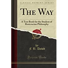 The Way: A Text Book for the Student of Rosicrucian Philosophy (Classic Reprint)