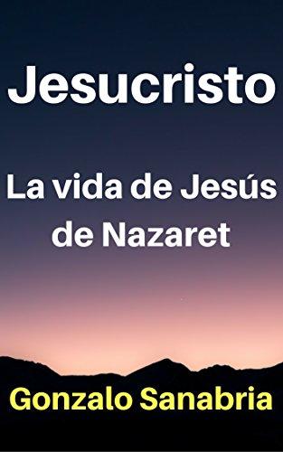 JESUCRISTO: La vida de Jesús de Nazaret - Cristología por Gonzalo Sanabria