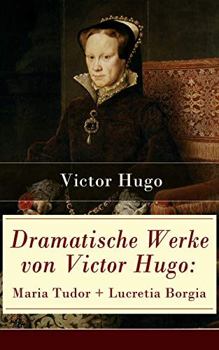 Dramatische Werke von Victor Hugo: Maria Tudor + Lucretia Borgia: Mächtige Frauen der Renaissance...