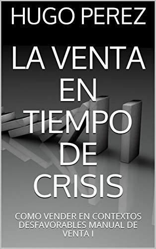 LA VENTA EN TIEMPO DE CRISIS: COMO VENDER EN CONTEXTOS ...