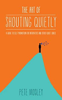 The Art of Shouting Quietly: A guide to self promotion for introverts and other quiet souls by [Mosley, Pete]