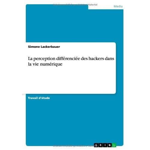La Perception Differenciee Des Hackers Dans La Vie Numerique by Simone Lackerbauer (2014-03-25)