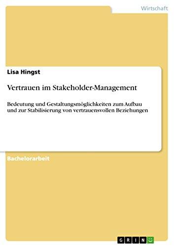 Vertrauen im Stakeholder-Management: Bedeutung und Gestaltungsmöglichkeiten zum Aufbau und zur Stabilisierung von vertrauensvollen Beziehungen