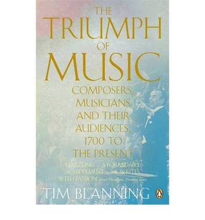 [(The Triumph of Music: Composers, Musicians and Their Audiences, 1700 to the Present)] [Author: Tim Blanning] published on (September, 2010)