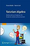 Tutorium Algebra: Mathematik von Studenten für Studenten erklärt und kommentiert