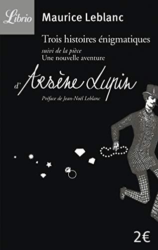 Arsène Lupin : Trois histoires énigmatiques : Suivi de la pièce : Une nouvelle aventure d'Arsène Lupin