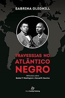 Travessias no Atlântico Negro: Reflexões sobre Booker T. Washington e Manuel R. Querino (Portuguese Edition) by [Gledhill, Sabrina]