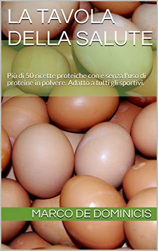 La Tavola della Salute: Più di 50 ricette proteiche con e senza l'uso di proteine in polvere. Adatto a tutti gli sportivi.