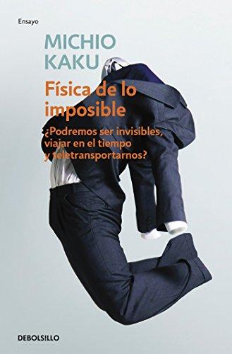 Física de lo imposible: ¿Podremos ser invisibles, viajar en el tiempo y teletransportarnos? (ENSAYO-CIENCIA) por Michio Kaku