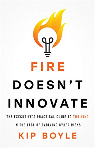 Fire Doesn't Innovate: The Executive's Practical Guide to Thriving in the Face of Evolving Cyber Risks di Kip Boyle