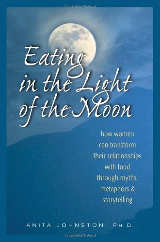 Eating in the Light of the Moon: How Women Can Transform Their Relationship with Food Through Myths, Metaphors, and Storytelling by Johnston PhD., Anita A. (2000) Paperback