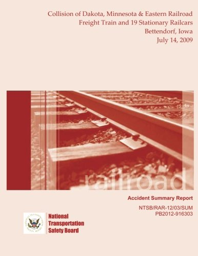 Railroad Accident Summary Report Collision of Dakota, Minnesota & Eastern Railroad Freight Train and 19 Stationary Railcars Bettendorf, Iowa July 14, 2009 por National Transportation Safety Board