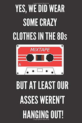 Yes, We Did Wear Some Crazy Clothes In The 80s: Funny 1980 Notebook/Journal for Old School Fans to Writing (6x9 Inch.) College Ruled 120 Blank Lined Pages (Black&White Mix Tape ()