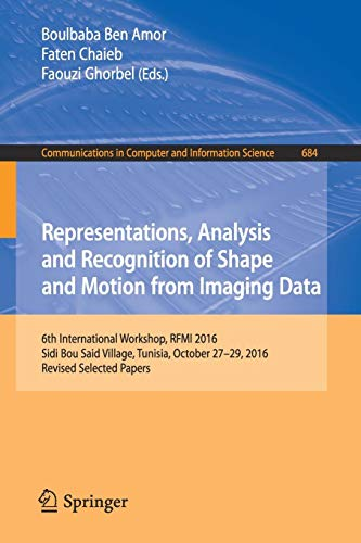 Representations, Analysis and Recognition of Shape and Motion from Imaging Data: 6th International Workshop, RFMI 2016, Sidi Bou Said Village, ... Computer and Information Science, Band 684) -