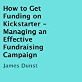 How to Get Funding on Kickstarter: Managing an Effective Fundraising Campaign