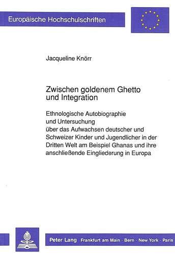 Zwischen goldenem Ghetto und Integration: Ethnologische Autobiographie und Untersuchung über das Aufwachsen Deutscher und Schweizer Kinder und ... Section A: Anthropologie, Band 34)
