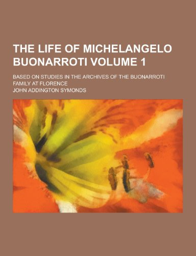 The Life of Michelangelo Buonarroti; Based on Studies in the Archives of the Buonarroti Family at Florence Volume 1