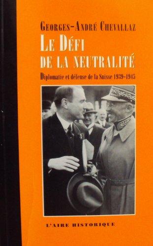 Le défi de la neutralité : Diplomatie et defense de la suisse, 1939-1945
