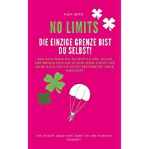 NO LIMITS - Die einzige Grenze bist Du selbst: Das Geheimnis wie Du Motivation, Glück und Erfolg endlich in dein Leben ziehst und deine Ziele für ein selbstbestimmtes Leben erreichst (German Edition)