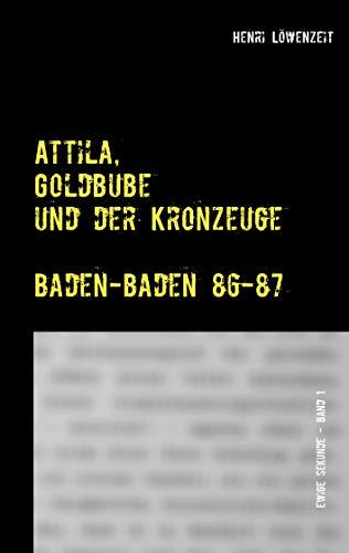 Attila, Goldbube und der Kronzeuge: Baden-Baden 86-87 (Ewige Sekunde. Der Moment, der dein Leben für immer ändert. 1)