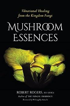 Mushroom Essences: Vibrational Healing From The Kingdom Fungi por Robert Rogers epub