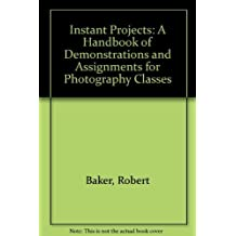 Instant Projects: A Handbook of Demonstrations and Assignments for Photography Classes 1st edition by Robert Baker, Barbara London (1986) Spiral-bound