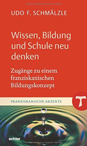 Wissen, Bildung und Schule neu denken: Zugänge zu einem franziskanischen Bildungskonzept (Franziskanische Akzente, Bd. 19)