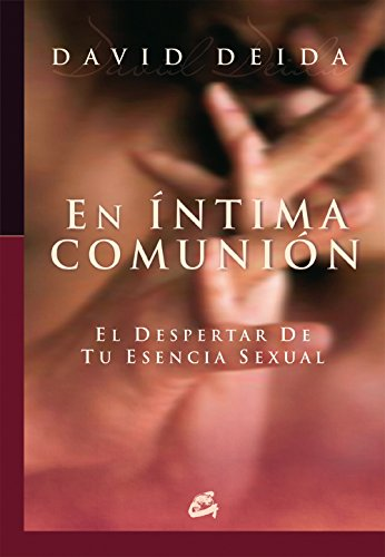 En intima comunion / Intimate Communion: El despertar de tu esencia sexual / Awakening Your Sexual Essence (Conciencia Global) por David Deida